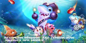 Keseruan Bermain Judi Tembak Ikan Joker123 Apk Mobile